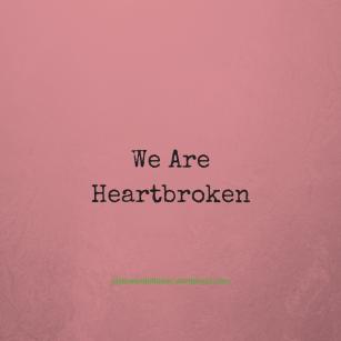 We Are Heartbroken